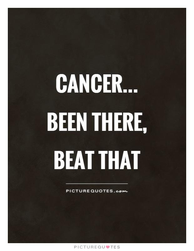 Cancer... Been there, beat that